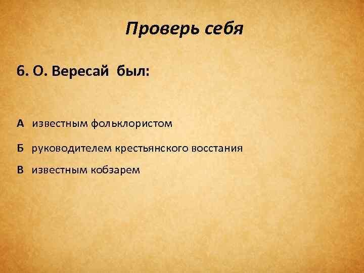 Проверь себя 6. О. Вересай был: А известным фольклористом Б руководителем крестьянского восстания В