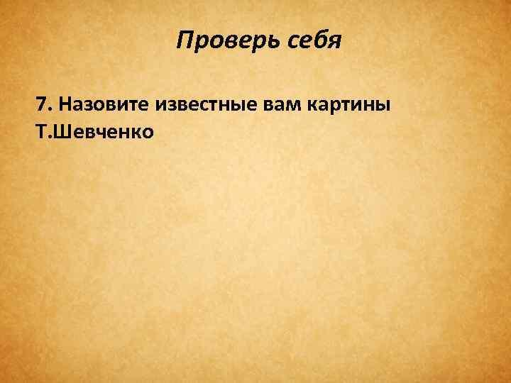 Проверь себя 7. Назовите известные вам картины Т. Шевченко