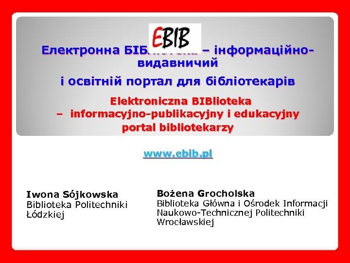 Електронна БІБліотека – інформаційновидавничий і освітній портал для бібліотекарів Elektroniczna BIBlioteka – informacyjno-publikacyjny i