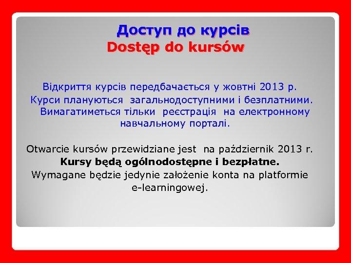 Доступ до курсів Dostęp do kursów Відкриття курсів передбачається у жовтні 2013 р. Курси