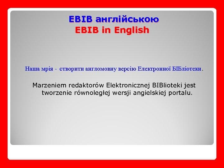 EBIB англійською EBIB in English Наша мрія - створити англомовну версію Електронної БІБліотеки. Marzeniem