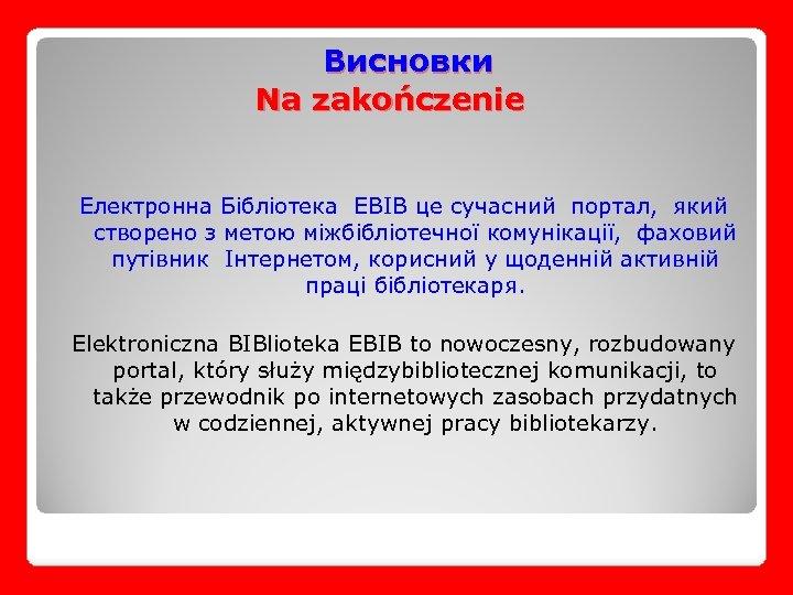 Висновки Na zakończenie Електронна Бібліотека EBIB це сучасний портал, який створено з метою міжбібліотечної