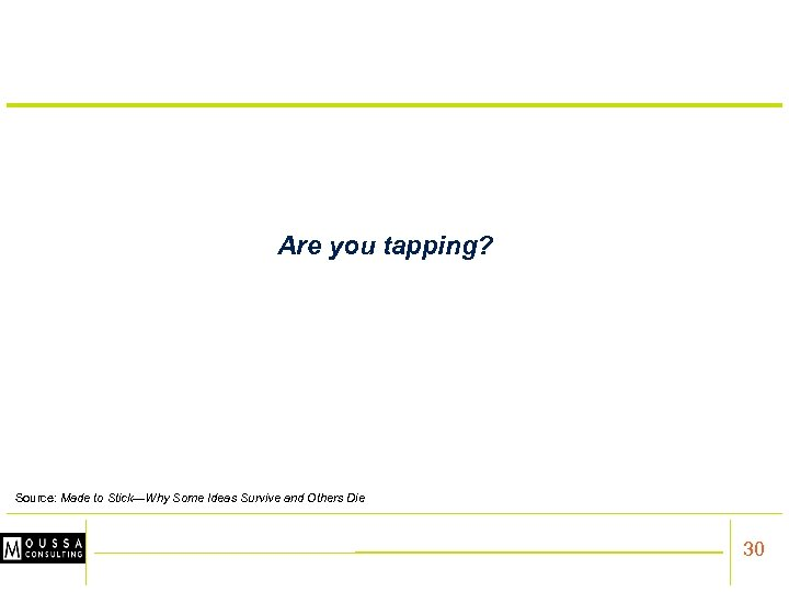 Are you tapping? Source: Made to Stick—Why Some Ideas Survive and Others Die 30