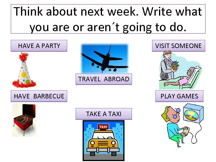 Think about next week. Write what you are or aren´t going to do. HAVE