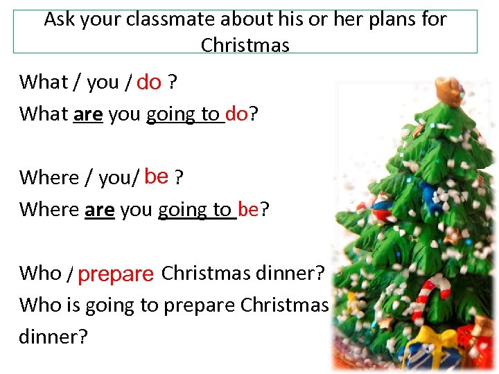 Ask your classmate about his or her plans for Christmas What / you /