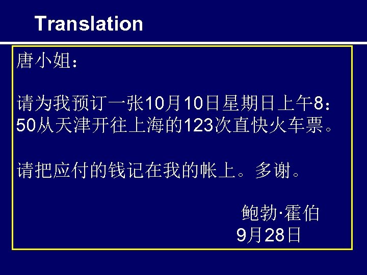 Translation 唐小姐: 请为我预订一张 10月10日星期日上午8: 50从天津开往上海的123次直快火车票。 请把应付的钱记在我的帐上。多谢。 鲍勃·霍伯 9月28日
