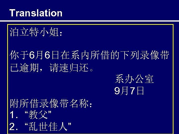 "Translation 泊立特小姐: 你于6月6日在系内所借的下列录像带 已逾期,请速归还。 系办公室 9月7日 附所借录像带名称: 1.""教父"" 2.""乱世佳人"""