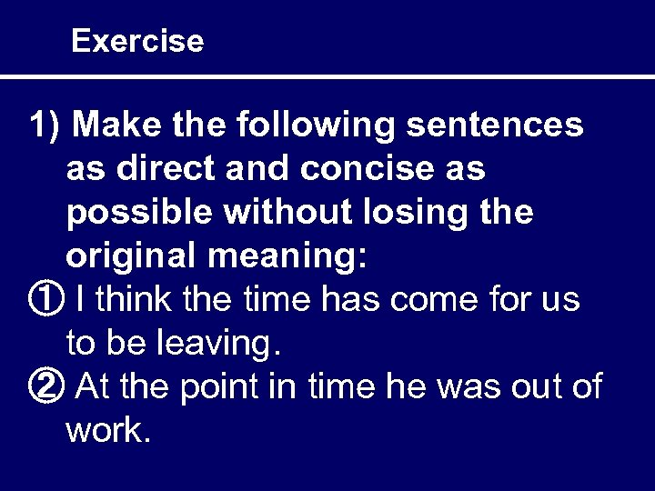 Exercise 1) Make the following sentences as direct and concise as possible without losing