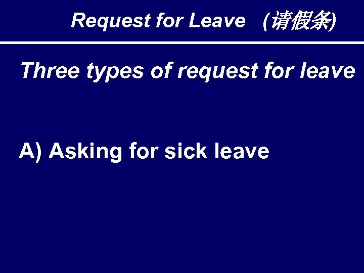 Request for Leave (请假条) Three types of request for leave A) Asking for sick