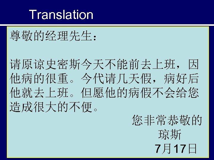 Translation 尊敬的经理先生: 请原谅史密斯今天不能前去上班,因 他病的很重。今代请几天假,病好后 他就去上班。但愿他的病假不会给您 造成很大的不便。 您非常恭敬的 琼斯 7月17日