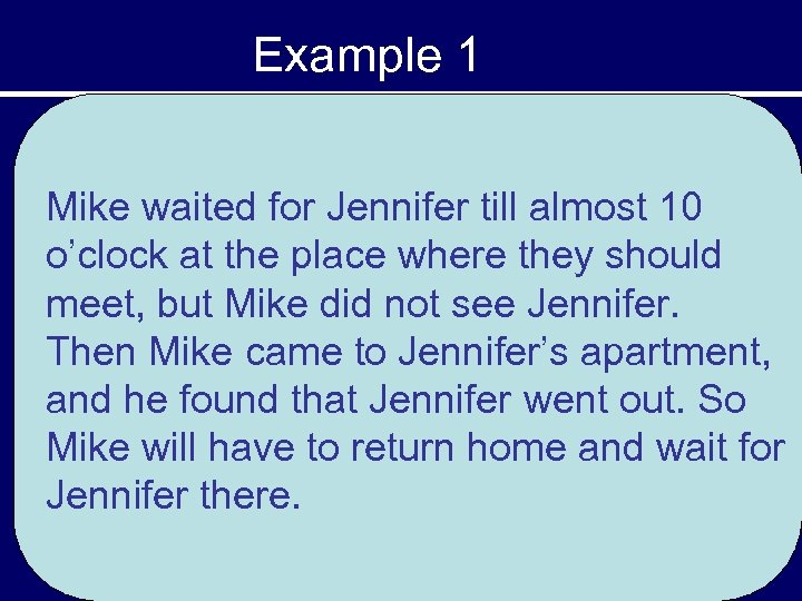 Example 1 Mike waited for Jennifer till almost 10 o'clock at the place where