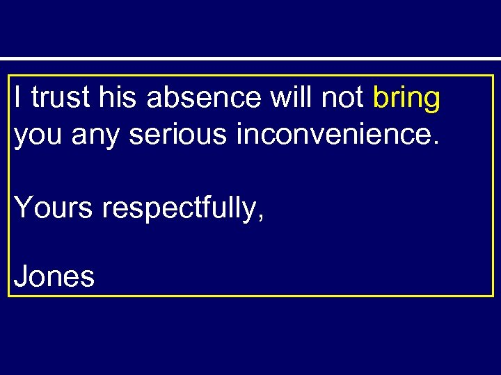 I trust his absence will not bring you any serious inconvenience. Yours respectfully, Jones