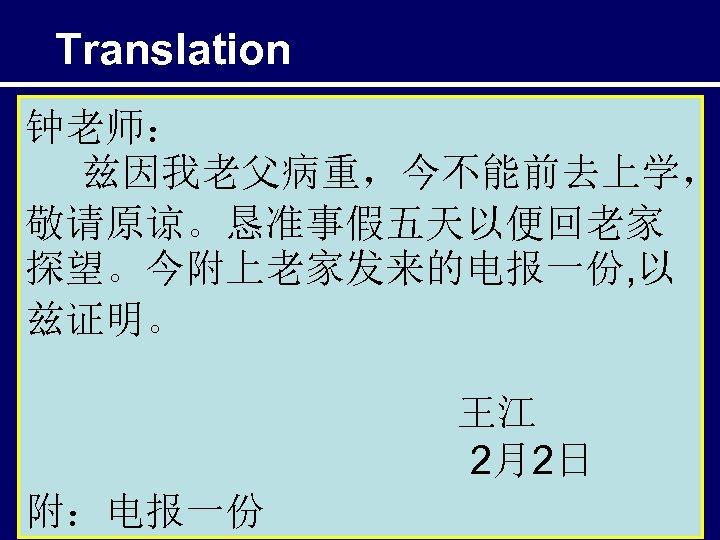 Translation 钟老师: 兹因我老父病重,今不能前去上学, 敬请原谅。恳准事假五天以便回老家 探望。今附上老家发来的电报一份, 以 兹证明。 王江 2月2日 附:电报一份