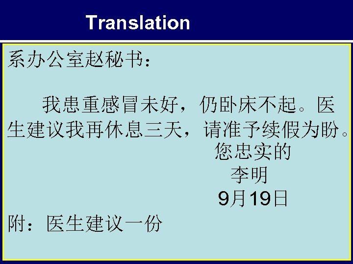 Translation 系办公室赵秘书: 我患重感冒未好,仍卧床不起。医 生建议我再休息三天,请准予续假为盼。 您忠实的 李明 9月19日 附:医生建议一份