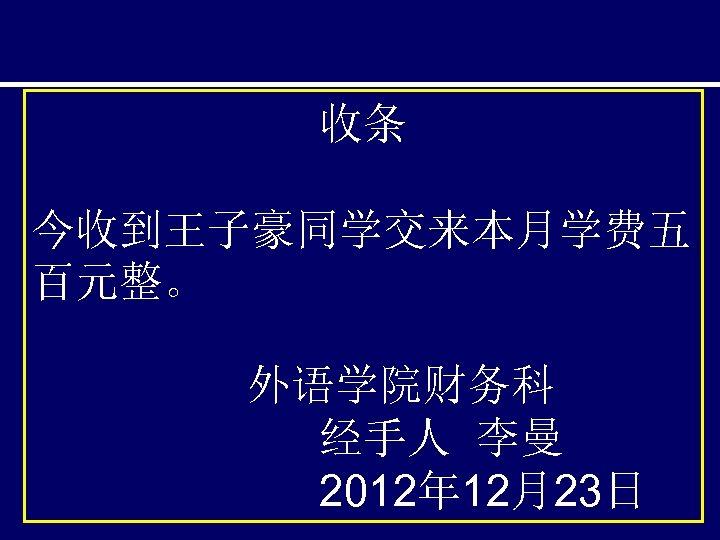 收条 今收到王子豪同学交来本月学费五 百元整。 外语学院财务科 经手人 李曼 2012年 12月23日