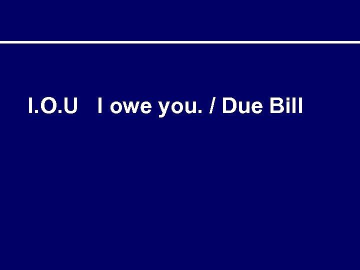 I. O. U I owe you. / Due Bill
