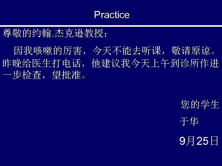 Practice 尊敬的约翰. 杰克逊教授: 因我咳嗽的厉害,今天不能去听课,敬请原谅。 昨晚给医生打电话,他建议我今天上午到诊所作进 一步检查,望批准。 您的学生 于华 9月25日