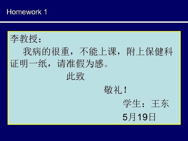 Homework 1 李教授: 我病的很重,不能上课,附上保健科 证明一纸,请准假为感。 此致 敬礼! 学生:王东 5月19日