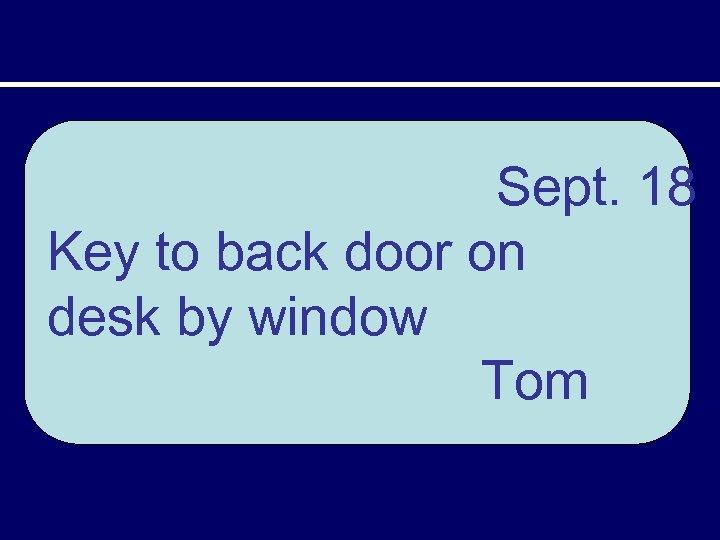 Sept. 18 Key to back door on desk by window Tom