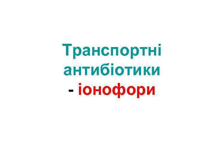 Транспортні антибіотики - іонофори
