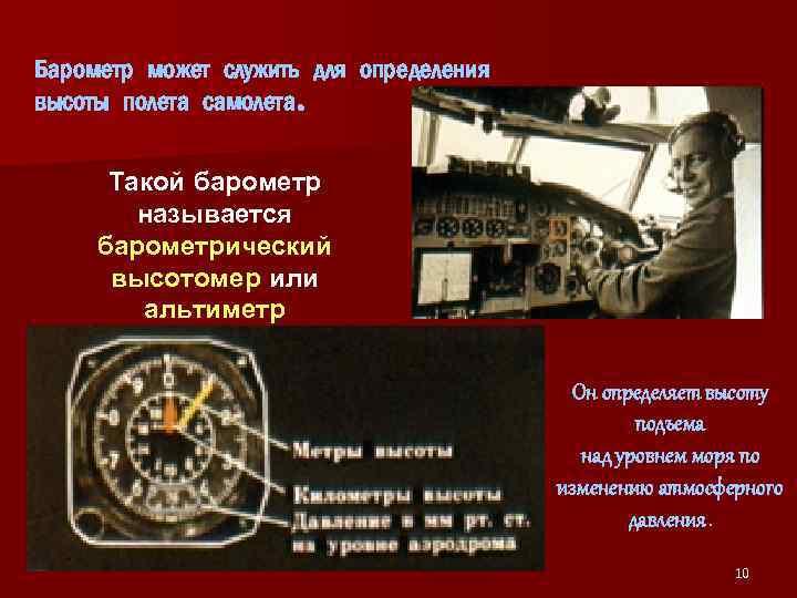 Барометр может служить для определения высоты полета самолета. Такой барометр называется барометрический высотомер или