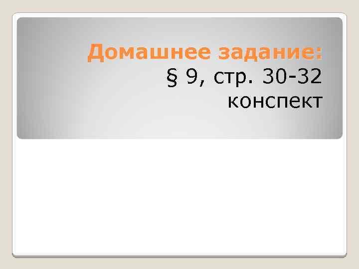 Домашнее задание: § 9, стр. 30 -32 конспект