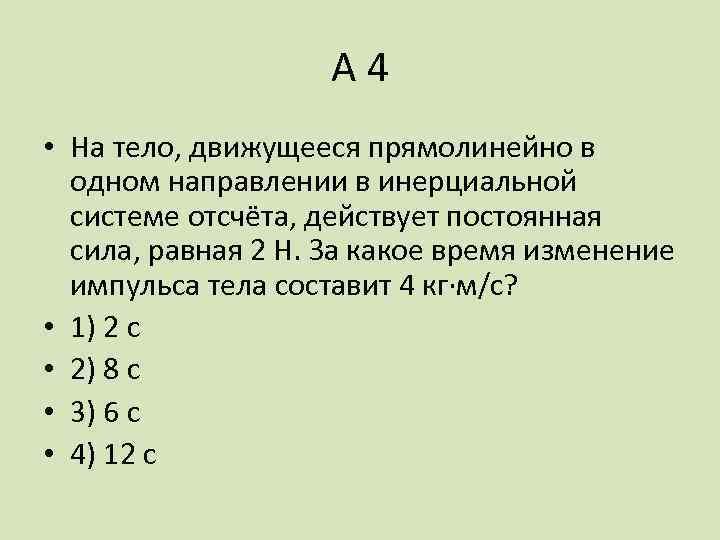 А 4 • На тело, движущееся прямолинейно в одном направлении в инерциальной системе отсчёта,