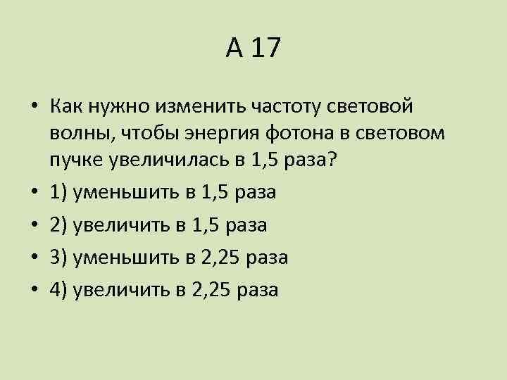А 17 • Как нужно изменить частоту световой волны, чтобы энергия фотона в световом