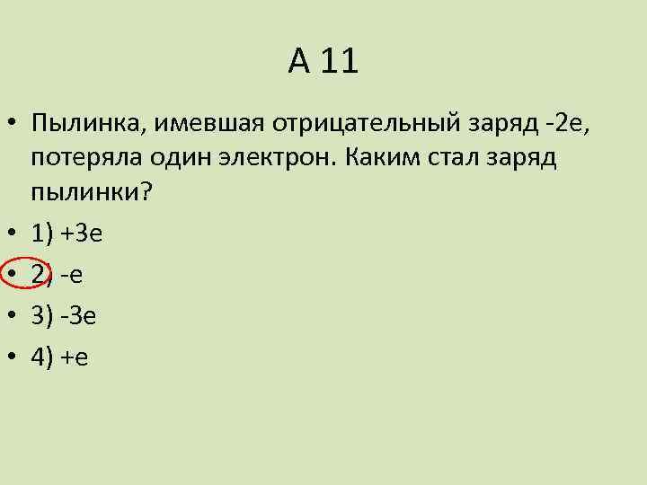А 11 • Пылинка, имевшая отрицательный заряд -2 е, потеряла один электрон. Каким стал