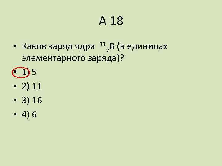 А 18 • Каков заряд ядра 115 В (в единицах элементарного заряда)? • 1)