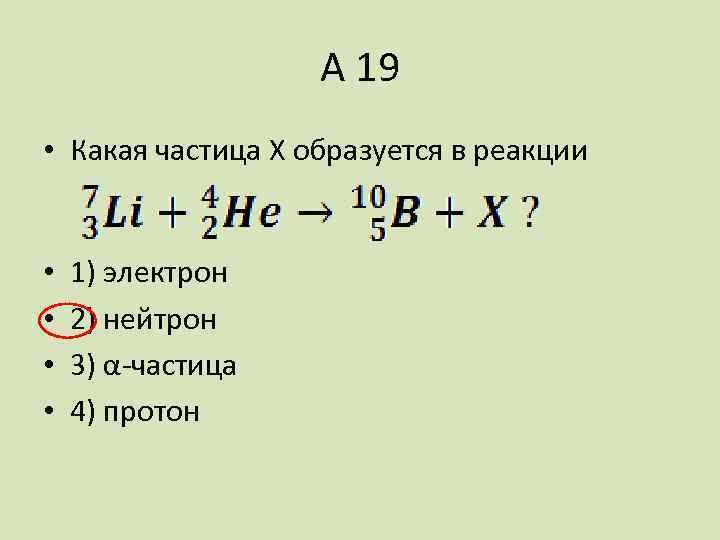 А 19 • Какая частица X образуется в реакции • • 1) электрон 2)