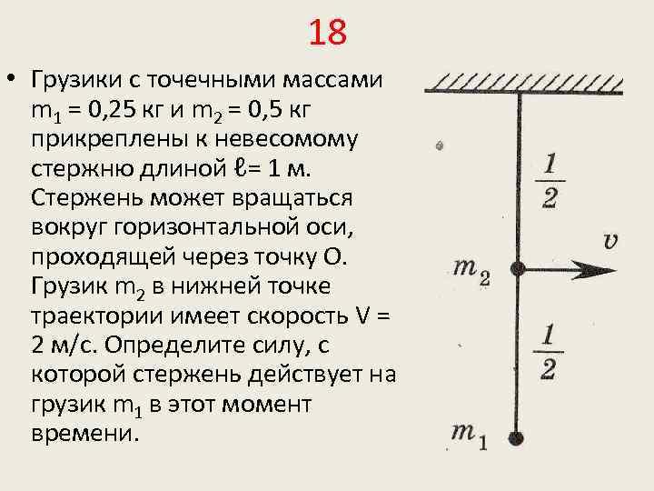 18 • Грузики с точечными массами m 1 = 0, 25 кг и m
