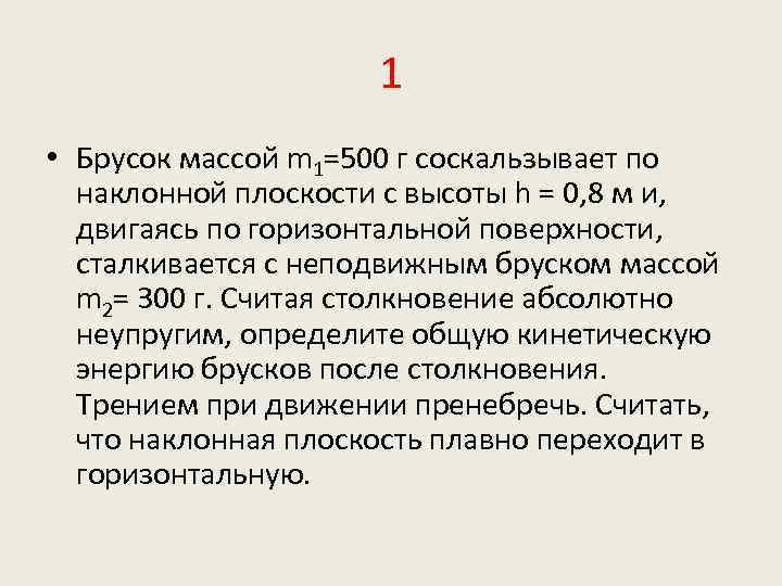 1 • Брусок массой m 1=500 г соскальзывает по наклонной плоскости с высоты h