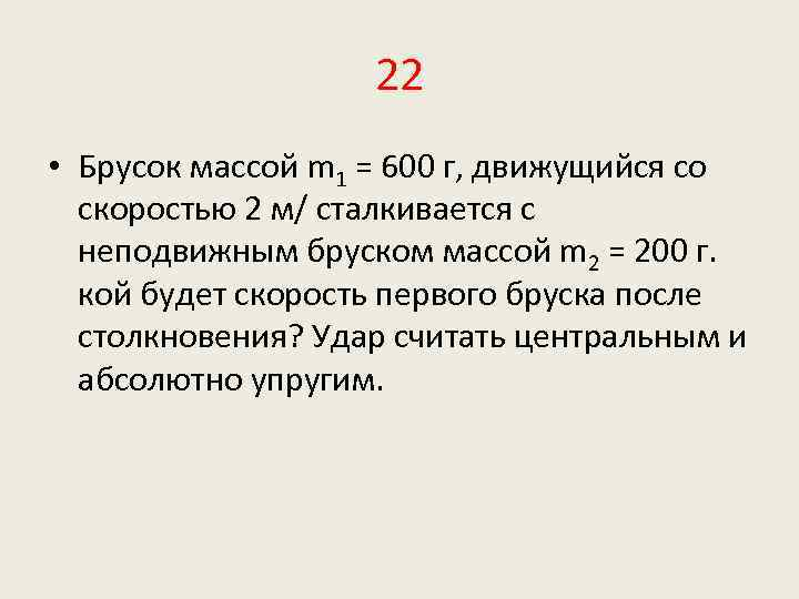 22 • Брусок массой m 1 = 600 г, движущийся со скоростью 2 м/