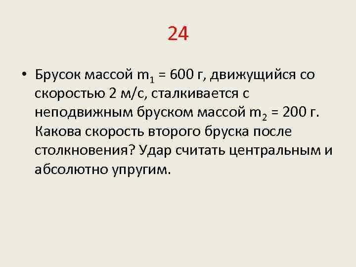 24 • Брусок массой m 1 = 600 г, движущийся со скоростью 2 м/с,