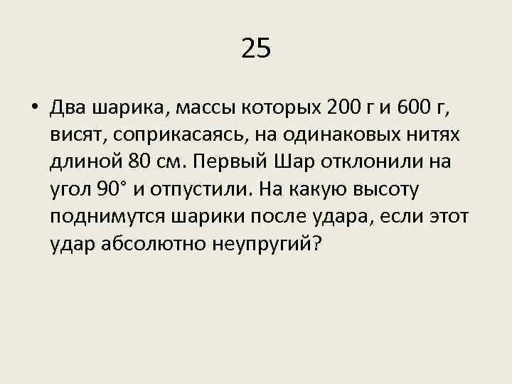 25 • Два шарика, массы которых 200 г и 600 г, висят, соприкасаясь, на