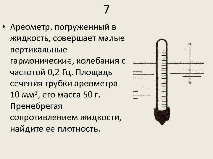 7 • Ареометр, погруженный в жидкость, совершает малые вертикальные гармонические, колебания с частотой 0,