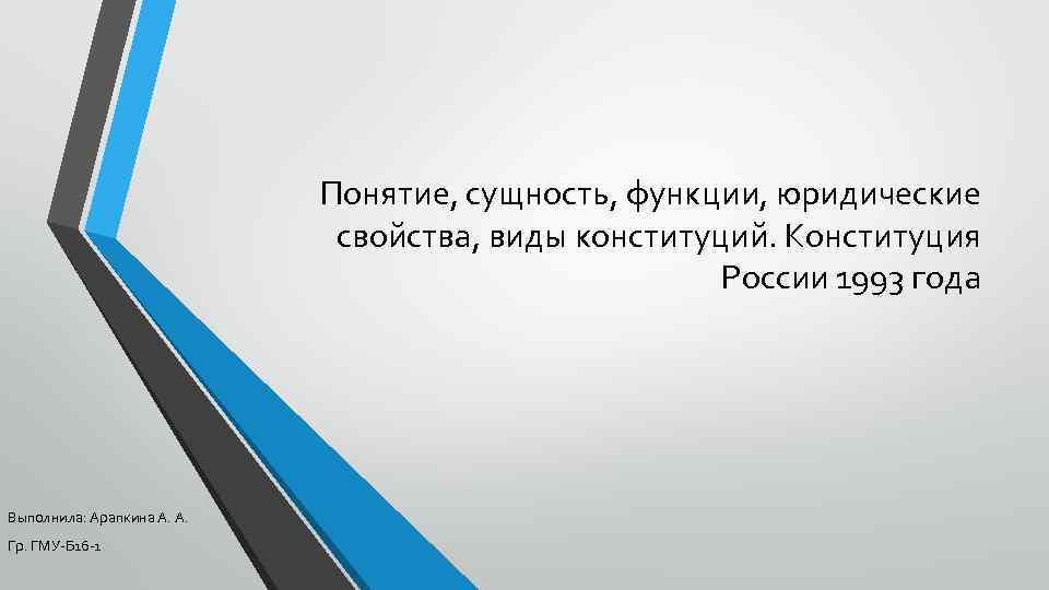 Понятие, сущность, функции, юридические свойства, виды конституций. Конституция России 1993 года Выполнила: Арапкина А.