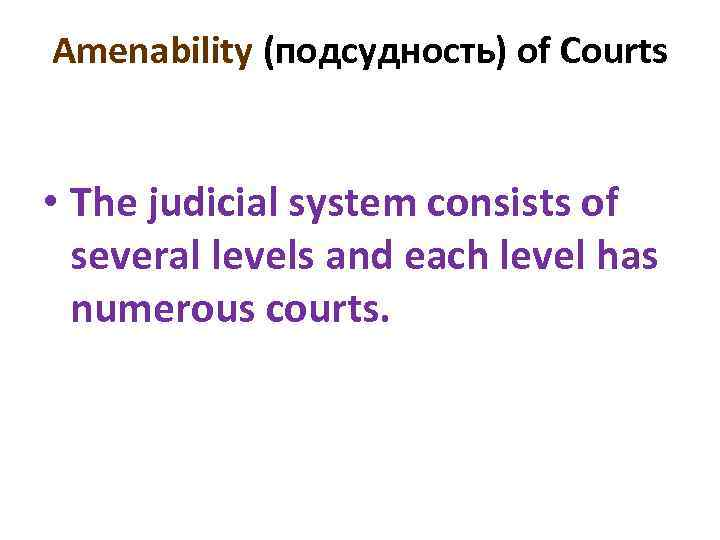 Amenability (подсудность) of Courts • The judicial system consists of several levels and each