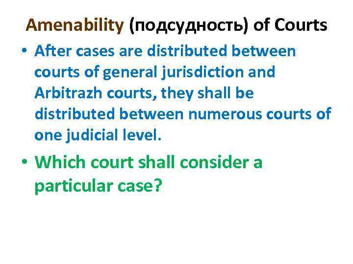 Amenability (подсудность) of Courts • After cases are distributed between courts of general jurisdiction