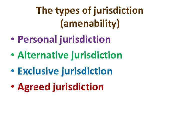 The types of jurisdiction (amenability) • Personal jurisdiction • Alternative jurisdiction • Exclusive jurisdiction