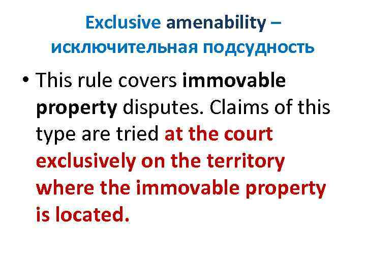 Exclusive amenability – исключительная подсудность • This rule covers immovable property disputes. Claims of