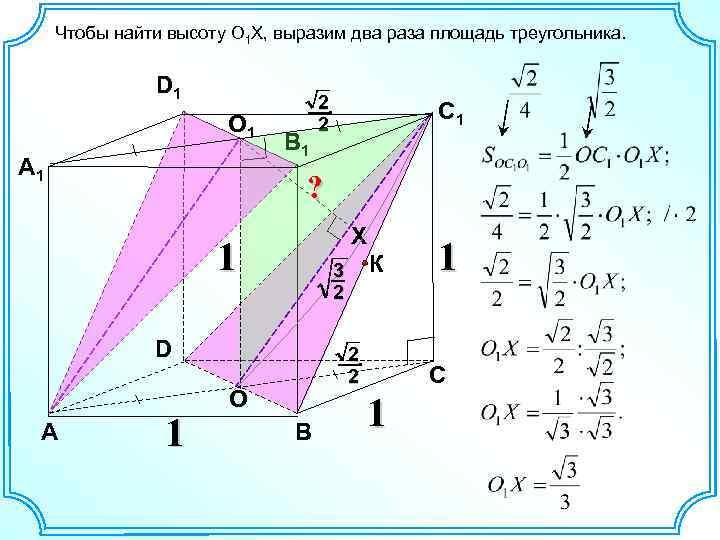 Чтобы найти высоту O 1 X, выразим два раза площадь треугольника. D 1 O