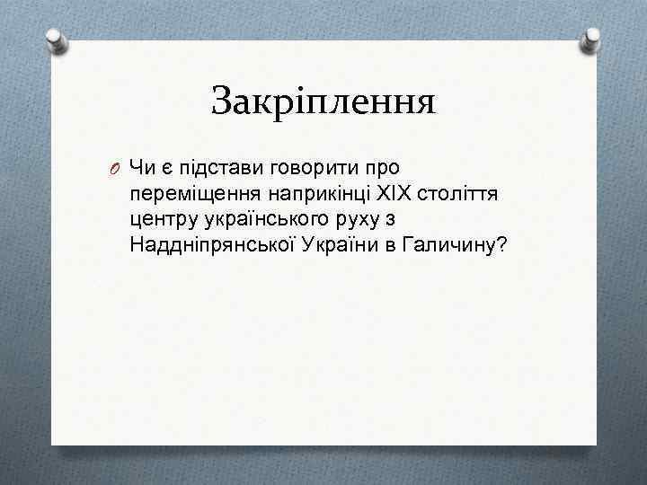 Закріплення O Чи є підстави говорити про переміщення наприкінці ХІХ століття центру українського руху