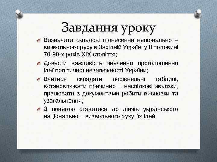 Завдання уроку O Визначити складові піднесення національно – визвольного руху в Західній Україні у