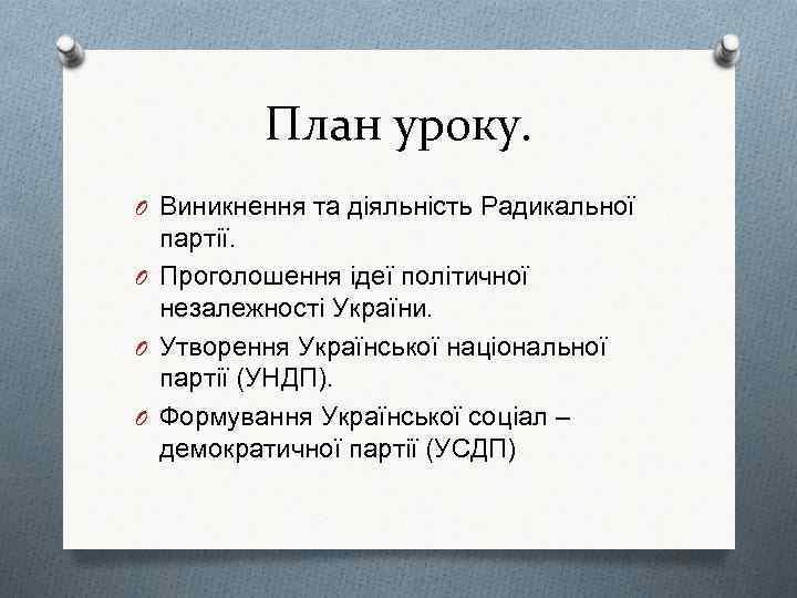 План уроку. O Виникнення та діяльність Радикальної партії. O Проголошення ідеї політичної незалежності України.