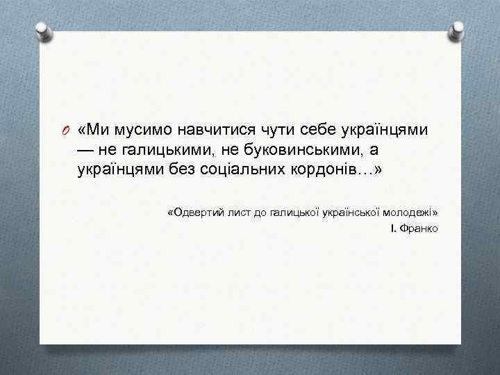 O «Ми мусимо навчитися чути себе українцями — не галицькими, не буковинськими, а українцями