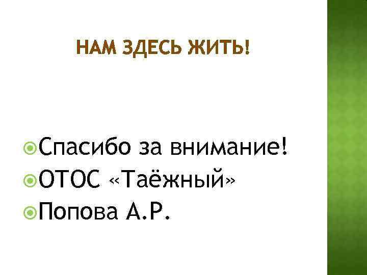 НАМ ЗДЕСЬ ЖИТЬ! Спасибо за внимание! ОТОС «Таёжный» Попова А. Р.