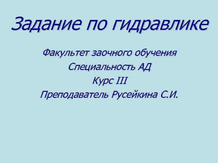 Задание по гидравлике Факультет заочного обучения Специальность АД Курс III Преподаватель Русейкина С. И.