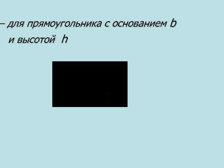 – для прямоугольника с основанием b и высотой h